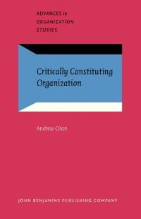 Advances in Organization Studies: Critically Constituting Organization, Andrew Chan
