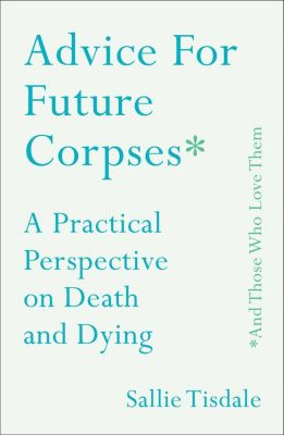 Advice for Future Corpses (and Those Who Love Them), Sallie Tisdale