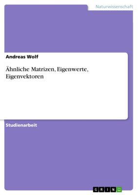Ähnliche Matrizen, Eigenwerte, Eigenvektoren, Andreas Wolf
