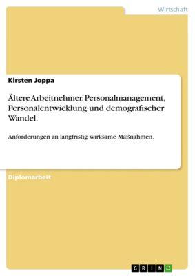 Ältere Arbeitnehmer. Personalmanagement, Personalentwicklung und demografischer Wandel., Kirsten Joppa