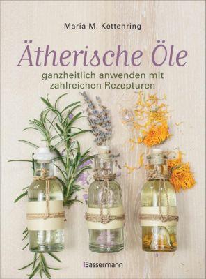 Ätherische Öle ganzheitlich anwenden mit zahlreichen Rezepturen - Maria M. Kettenring |