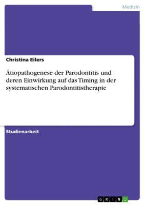 Ätiopathogenese der Parodontitis und deren Einwirkung auf das Timing in der systematischen Parodontitistherapie, Christina Eilers