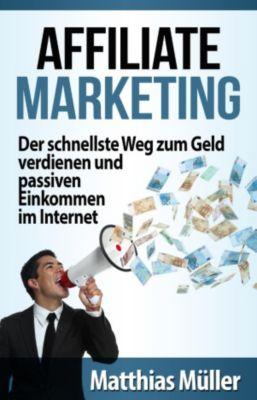 Affiliate Marketing: Der schnellste Weg zum Geld verdienen und passiven Einkommen im Internet, Mathias Müller
