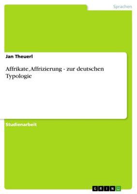 Affrikate, Affrizierung - zur deutschen Typologie, Jan Theuerl