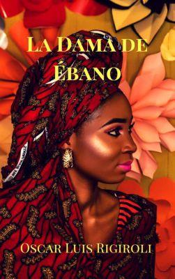Africa del Romance: La Dama de Ébano (Africa del Romance, #2), Oscar Luis Rigiroli
