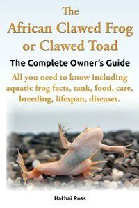 African Clawed Frog or Clawed Toad, The Complete Owners Guide., Hathai Ross