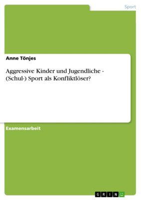 Aggressive Kinder und Jugendliche - (Schul-) Sport als Konfliktlöser?, Anne Tönjes