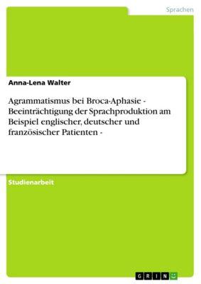 Agrammatismus bei Broca-Aphasie   - Beeinträchtigung der Sprachproduktion am Beispiel englischer, deutscher und französischer Patienten -, Anna-Lena Walter