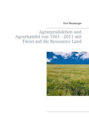 Agrarproduktion und Agrarhandel von 1961 - 2011 mit Focus auf die Ressource Land, Kurt Meusburger