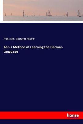 Ahn's Method of Learning the German Language, Franz Ahn, Gustavus Fischer