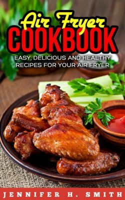 Air Fryer Cookbook: Easy, Delicious and Healthy Recipes for Your Air Fryer, Jennifer H. Smith