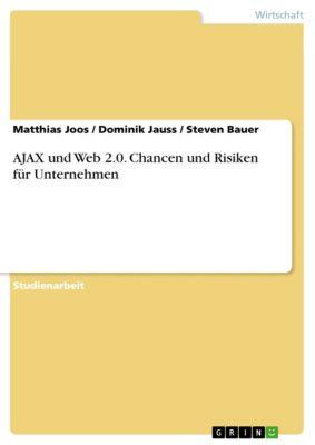 AJAX und Web 2.0. Chancen und Risiken für Unternehmen, Steven Bauer, Matthias Joos, Dominik Jauss