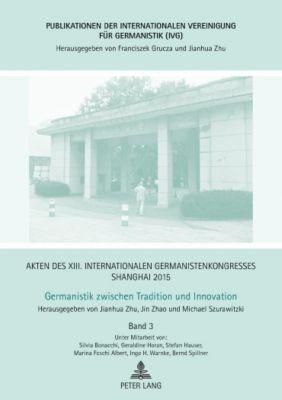 Akten des XIII. Internationalen Germanistenkongresses Shanghai 2015 - Germanistik zwischen Tradition und Innovation, Jianhua Zhu, Michael Szurawitzki, Jin Zhao