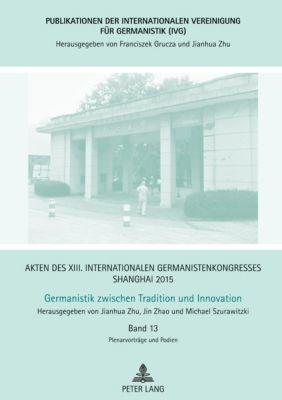 Akten des XIII. Internationalen Germanistenkongresses Shanghai 2015: Germanistik zwischen Tradition und Innovation, Jianhua Zhu, Jin Zhao, Michael Szurawitzki