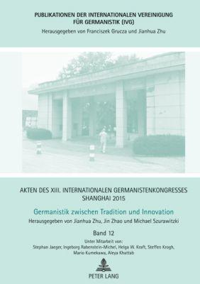 Akten des XIII. Internationalen Germanistenkongresses Shanghai 2015:Germanistik zwischen Tradition und Innovation, Jianhua Zhu, Jin Zhao, Michael Szurawitzki