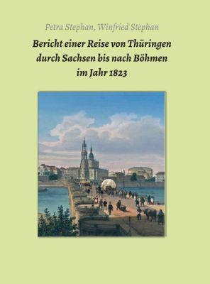 Akten und Berichte vom sächsischen Bergbau: Bericht einer Reise von Thüringen durch Sachsen bis nach Böhmen  im Jahr 1823, Petra / Winfried Stephan