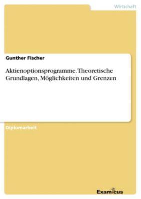 Aktienoptionsprogramme. Theoretische Grundlagen, Möglichkeiten und Grenzen, Gunther Fischer