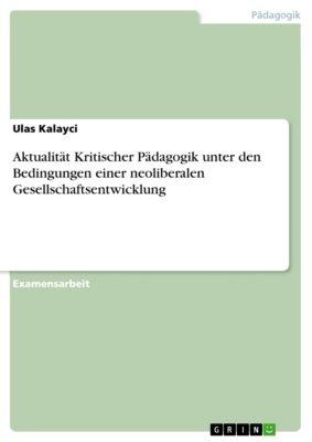 Aktualität Kritischer Pädagogik unter den Bedingungen einer neoliberalen Gesellschaftsentwicklung, Ulas Kalayci