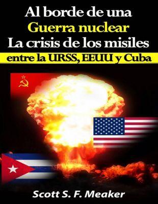 Al borde de una guerra nuclear. La Crisis de los Misiles entre la URSS, EEUU y Cuba., Scott S. F. Meaker