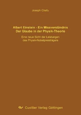 Albert Einstein - ein Missverständnis. Der Glaube in der Physik-Theorie, Joseph Chefu