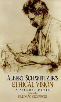 Albert Schweitzers Ethical Vision A Sourcebook