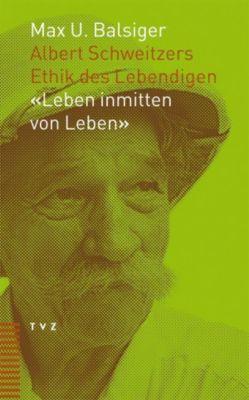 Albert Schweitzers Ethik des Lebendigen, Max U. Balsiger