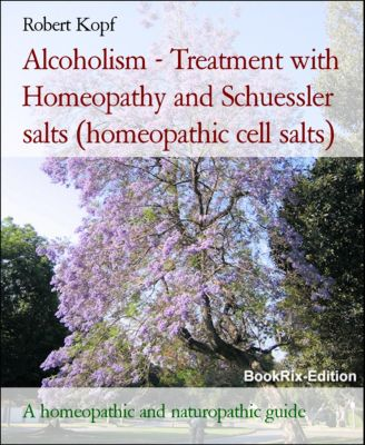 Alcoholism - Treatment with Homeopathy and Schuessler salts (homeopathic cell salts), Robert Kopf