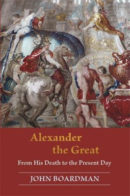 Alexander the Great - From His Death to the Present Day, John Boardman