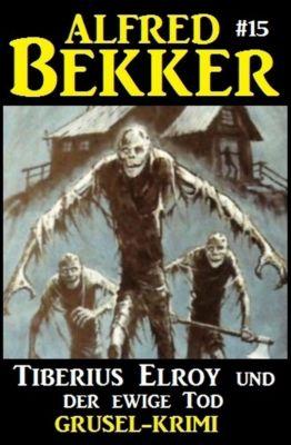 Alfred Bekker Grusel-Krimi: Alfred Bekker Grusel-Krimi #15: Tiberius Elroy und der ewige Tod, Alfred Bekker