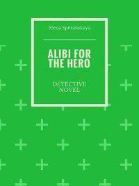 Alibi for the hero. Detective novel, Elena Speranskaya