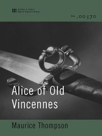 Alice of Old Vincennes (World Digital Library Edition), Maurice Thompson