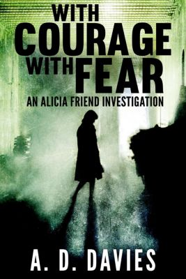 Alicia Friend: With Courage With Fear (Alicia Friend, #3), A. D. Davies