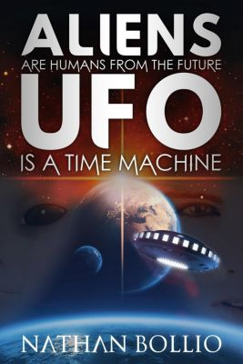Aliens are Humans from the Future, UFO is a Time Machine, Nathan Bollio