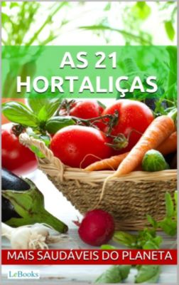 Alimentação Saudável: As 21 hortaliças mais saudáveis do planeta, Edições LeBooks