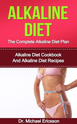 Alkaline Diet: The Complete Alkaline Diet Plan: Alkaline Diet Cookbook And Alkaline Diet Recipes, Dr. Michael Ericsson