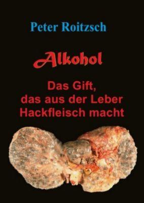 Alkohol - Das Gift, das aus der Leber Hackfleisch macht - Peter Roitzsch (Alk) pdf epub