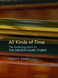 All Kinds of Time: The Enduring Spirit of the Creative Music Studio, Robert E. Sweet