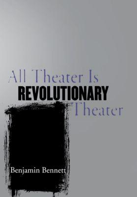 All Theater Is Revolutionary Theater, Benjamin Bennett