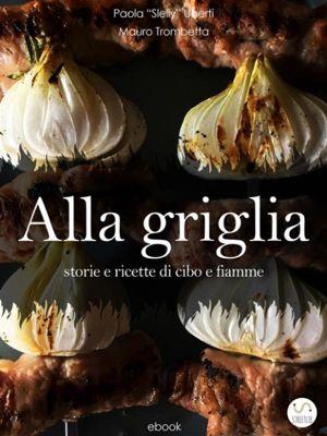 ALLA GRIGLIA - Storie e ricette di cibo e fiamme, Mauro Trombetta, Paola Slelly Uberti
