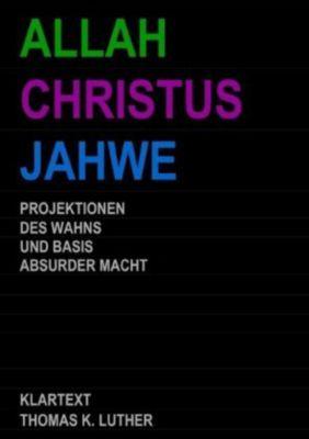 ALLAH CHRISTUS JAHWE - Projektionen des Wahns und Basis absurder Macht - Thomas K. Luther |