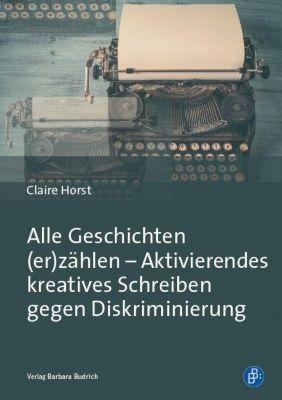 Alle Geschichten (er)zählen - Aktivierendes kreatives Schreiben gegen Diskriminierung - Claire Horst  