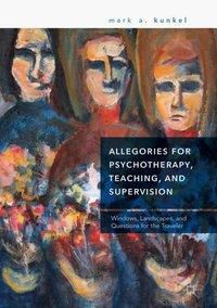 Allegories for Psychotherapy, Teaching, and Supervision, Mark A. Kunkel