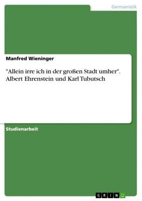 Allein irre ich in der großen Stadt umher. Albert Ehrenstein und Karl Tubutsch, Manfred Wieninger