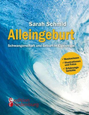 Alleingeburt - Schwangerschaft und Geburt in Eigenregie, Sarah Schmid