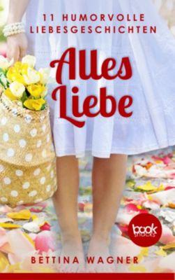 Alles Liebe: 11 humorvolle Liebesgeschichten (Humor), Bettina Wagner