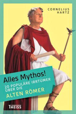 Alles Mythos!: 20 populäre Irrtümer über die alten Römer - Cornelius Hartz |