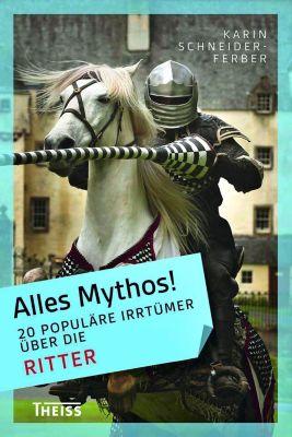Alles Mythos!: 20 populäre Irrtümer über die Ritter, Karin Schneider-Ferber