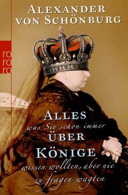 Alles, was Sie schon immer über Könige wissen wollten, aber nie zu fragen wagten - Alexander von Schönburg |