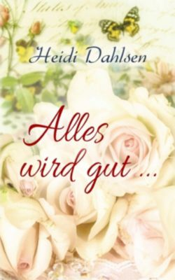 Alles wird gut ...: Alles wird gut ..., Heidi Dahlsen