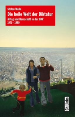 Alltag und Herrschaft in der DDR: Die heile Welt der Diktatur, Stefan Wolle